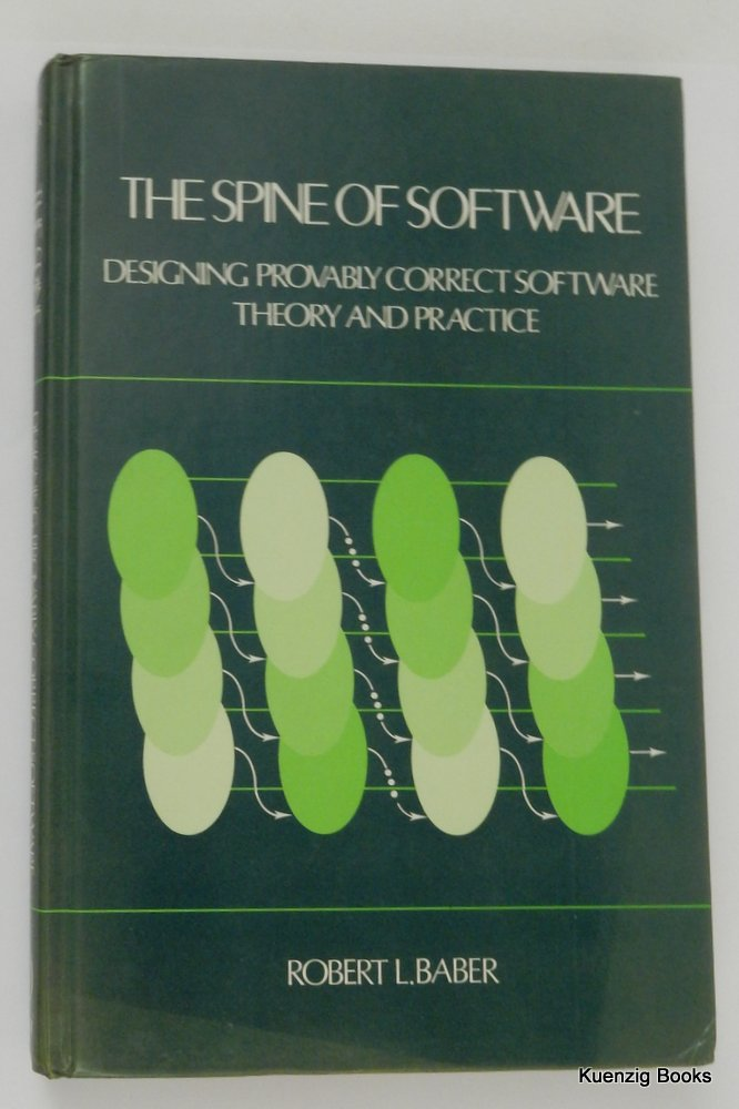 The Spine of Software : Designing Provably Correct Software : Theory and Practice - Or, a Mathematical Introduction to the Semantics of Computer Programs. Robert L. Baber.