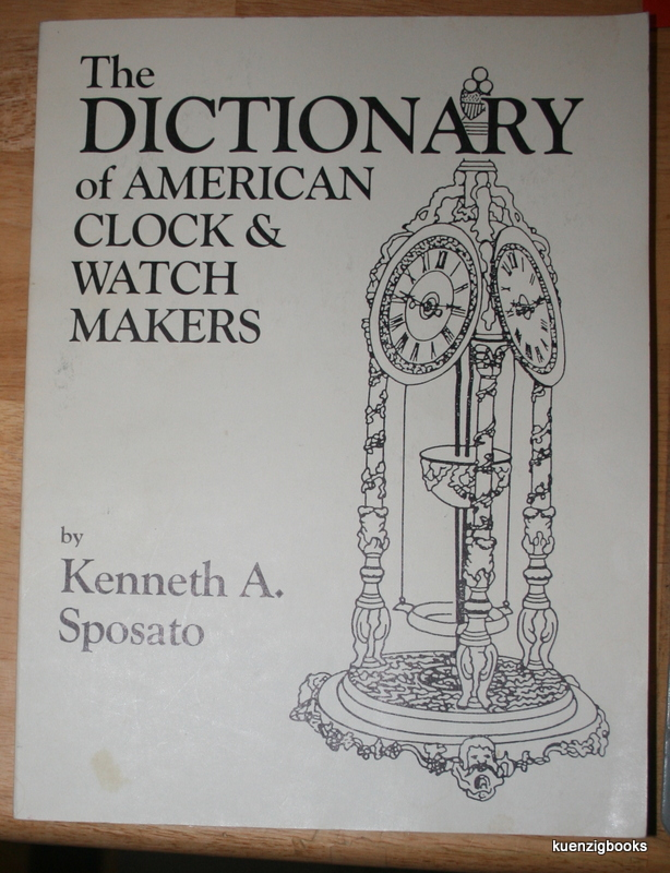 Dictionary of American Clock and Watchmakers. Kenneth A. Sposato.