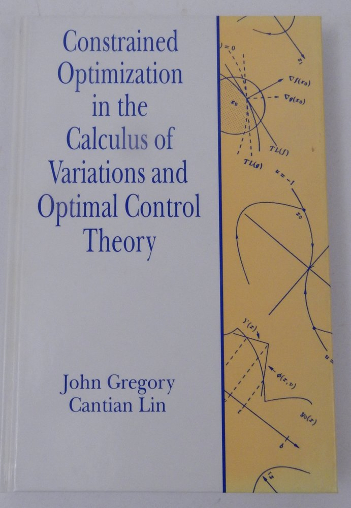 Constrained Optimization in the Calculus of Variations and Optimal Control Theory. John Gregory, Cantian Lin.