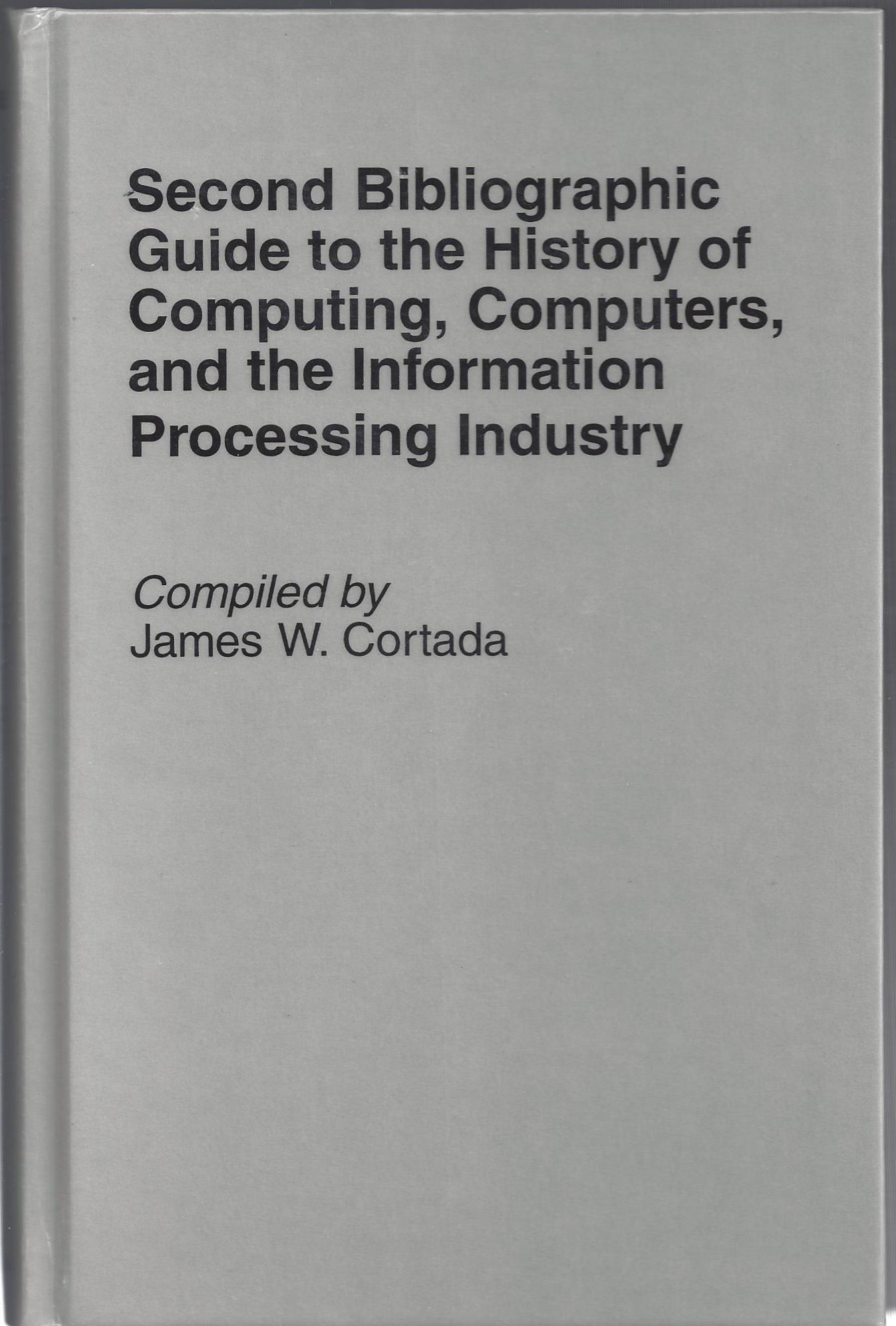 Second Bibliographic Guide to the History of Computing, Computers, and the Information Processing Industry. James W. Cortada.