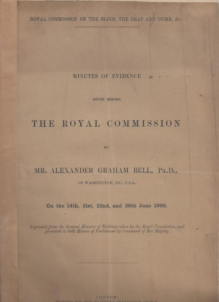 Minutes of Evidence Given Before THE ROYAL COMMISSION by Mr. Alexander Graham Bell, Ph. D. of Washington D.C. U.S.A. on the 14th, 21st, 22nd, and 26th June 1888. Alexander Graham Bell.