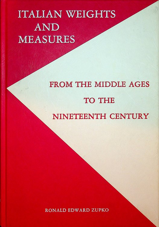 Italian Weights and Measures From the Middle Ages to the Nineteenth Century. Ronald E. Zupko.