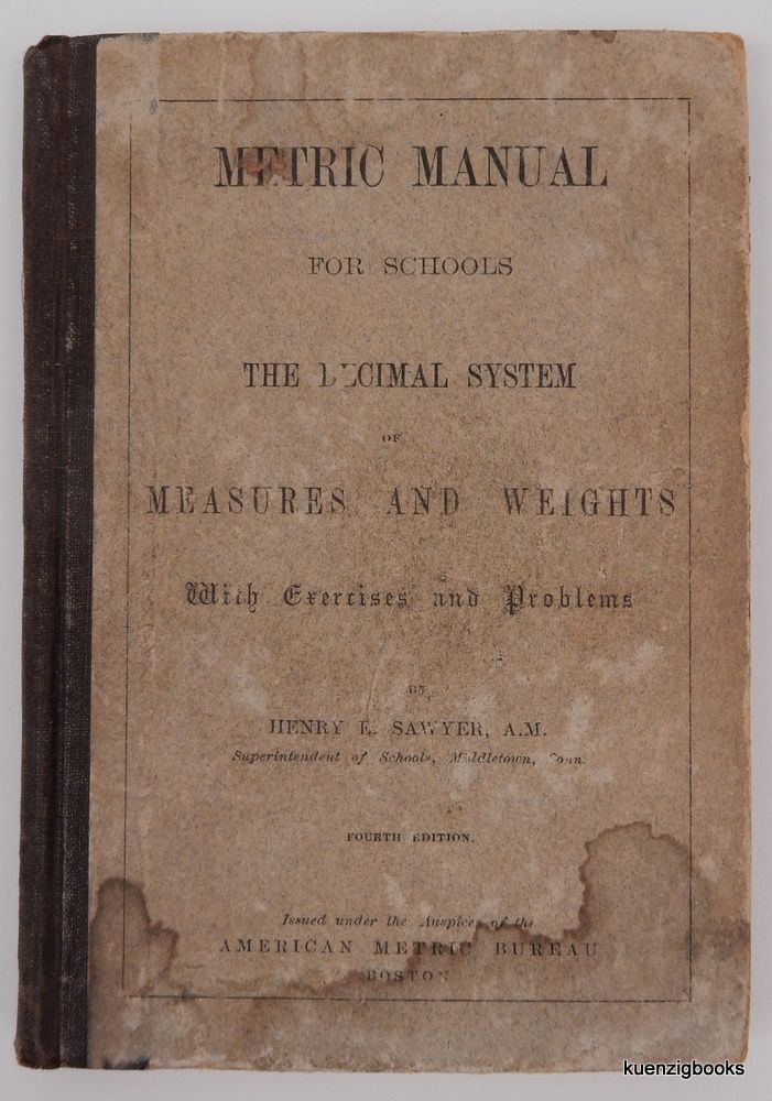 Metric Manual for Schools The Decimal System of Measures and Weights with Exercises and Problems. Henry E. Sawyer.