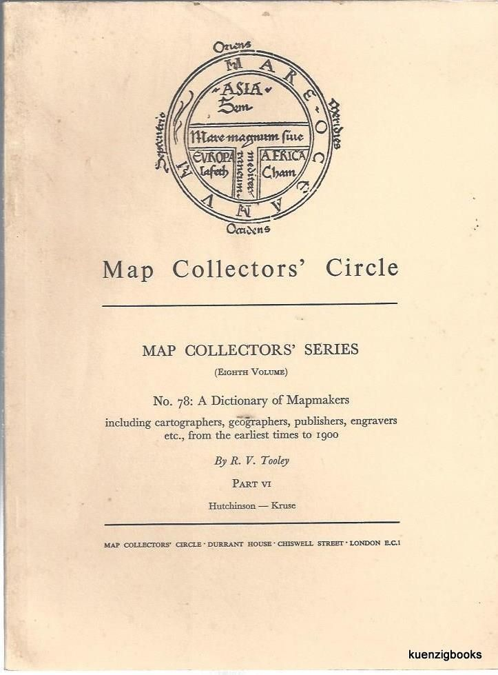 Map Collectors' Series (Eighth Volume), No 78: A Dictionary of Mapmakers, including cartographers, geographers, publishers, engravers, etc from the earliest times to 1900. Part VI Hutchison - Kruse. Map Collectors' Circle, R. V. Tooley.