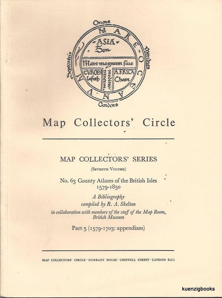 Map Collectors' Series (Eighth Volume), No 63 County Atlases of the British Isles 1579-1850 A Bibliography compiled by R. A Skelton in collaboration with members of the staff of the Map Room, British Museum. Part 5 (1579-1703 : appendixes). Map Collectors' Circle, Capt. Kit S. Kapp.