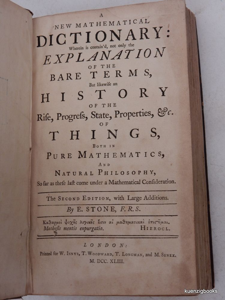 A New Mathematical Dictionary : Wherein is contain'd, Not Only the Explanation of the Bare Terms, But Likewise an History of the Rise, Progress, State, Properties, &C. of Things, Both in Pure Mathematics, and Natural Philosophy So far as these last come under a Mathematical Consideration. E. Stone, Edmund.