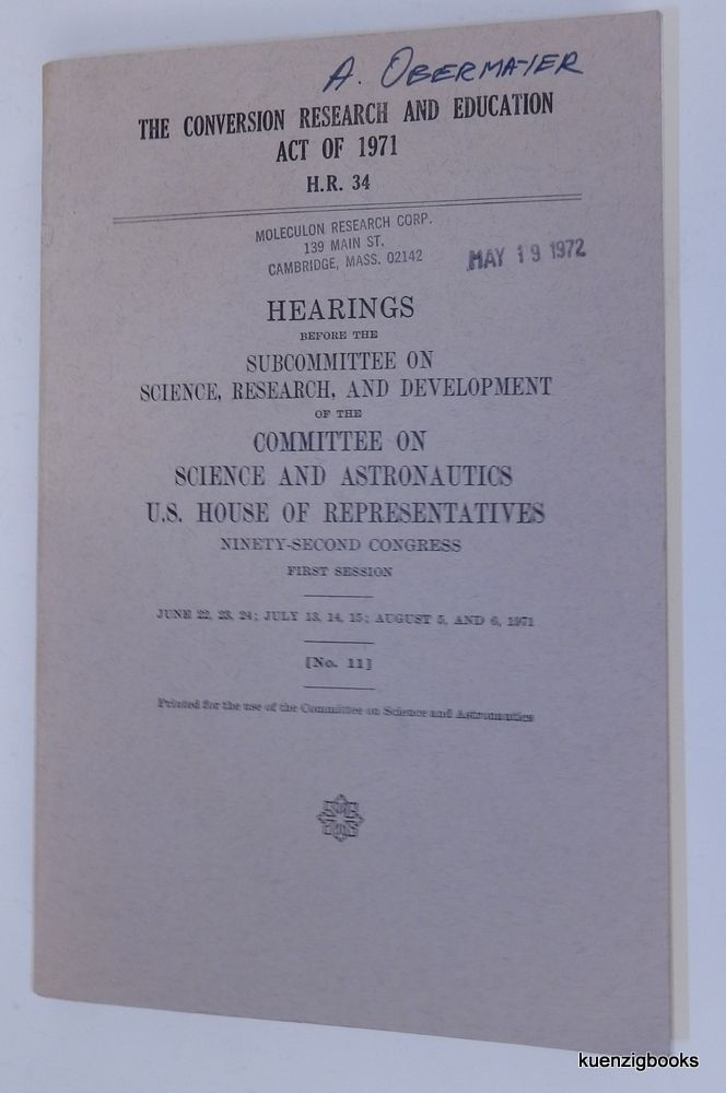 The CONVERSION RESEARCH AND EDUCATION ACT OF 1971 H. R. 34 : Hearings before the Subcommittee on Science, Research, and Development of the Committee on Science and Astronautics US House of Representatives Ninety-Second Congress First Session, June 22, 23, 24 ; July 13, 14, 15 ; August 5 and 6, 1971 [ No. 11 ]. Committee on Science and Astronautics.