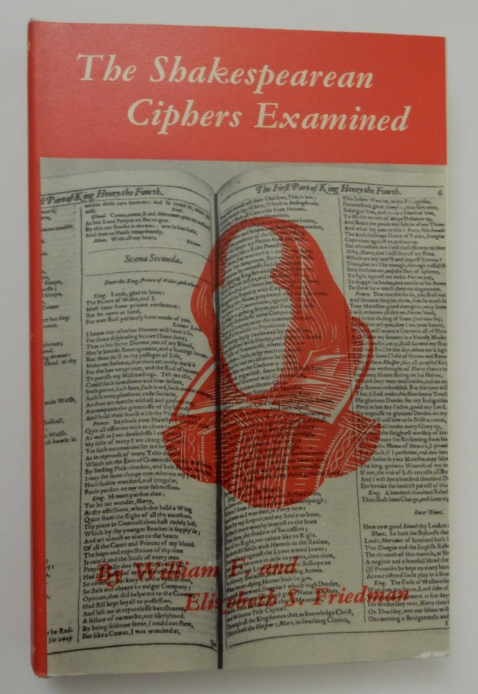 The Shakespearean Ciphers Examined: An Analysis of Cryptographic Systems Used as Evidence That Some Author Other Than William Shakespeare Wrote the Plays Commonly Attributed to Him. William F. Friedman, Elizebeth S. Friedman.