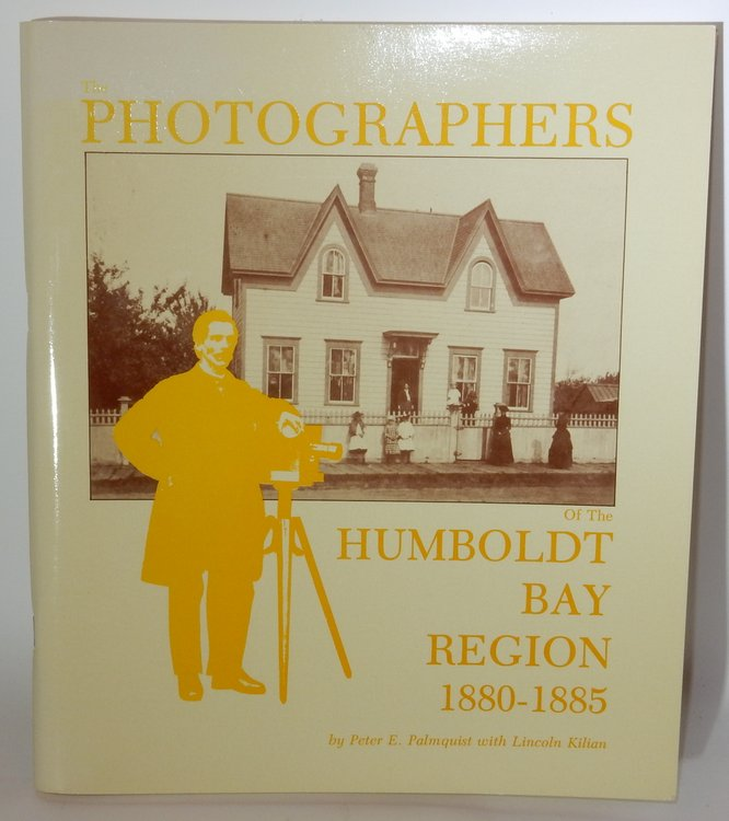 The Photographers of the Humboldt Bay Region 1880-1885. Peter E. Palmquist, Lincoln Kilian.