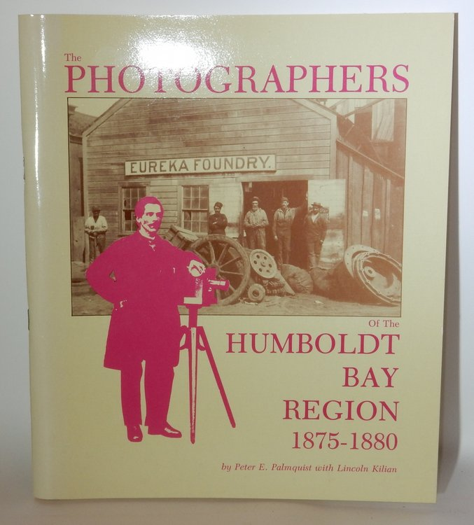 The Photographers of the Humboldt Bay Region 1875-1880. Peter E. Palmquist, Lincoln Kilian.