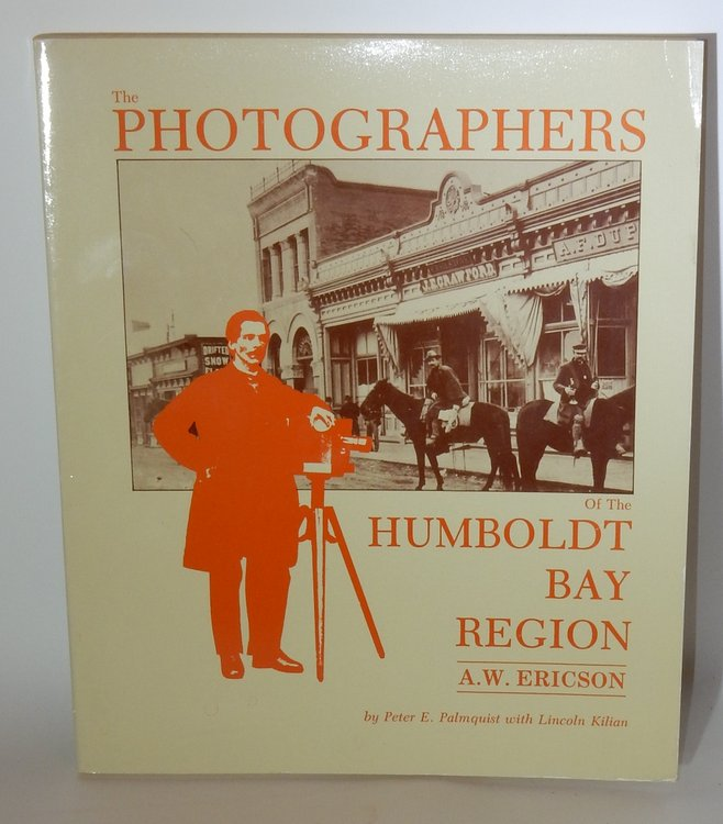 The Photographers of the Humboldt Bay Region A. W. Ericson. Peter E. Palmquist, Lincoln Kilian.