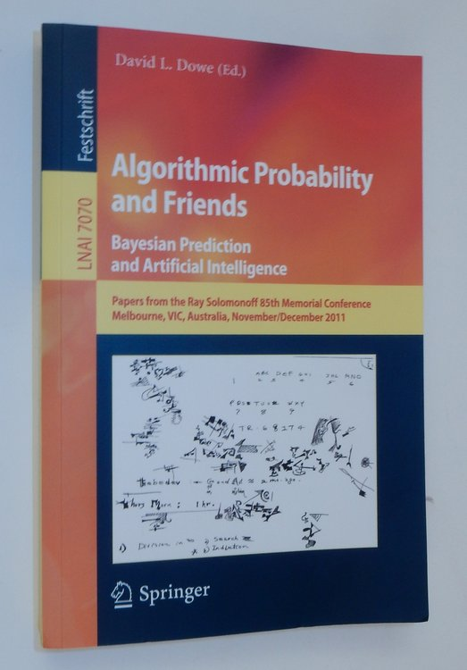 Algorithmic Probability and Friends. Bayesian Prediction and Artificial Intelligence: Papers from the Ray Solomonoff 85th Memorial Conference, Melbourne, VIC, Australia, November 30 -- December 2, 2011. David L. Dowe.