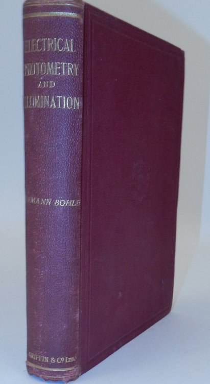 Electrical Photometry and Illumination. A Treatise on Light and Its Distribution, Photometric Apparatus, and Illuminating Engineering ... Second edition, revised and enlarged. Hermann Bohle.