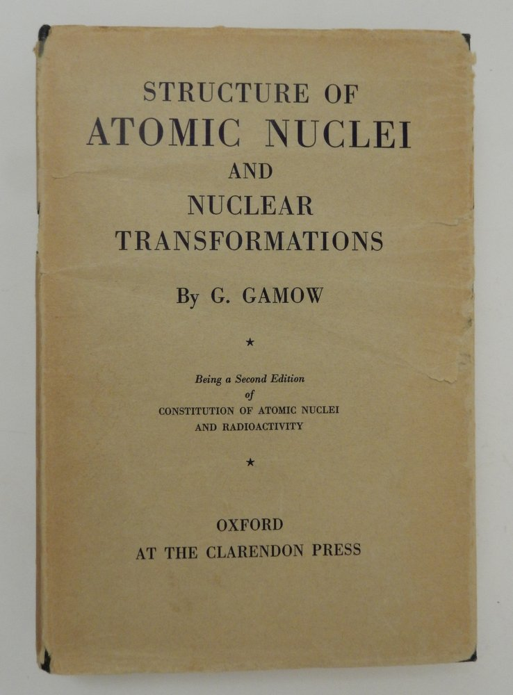 Structure of Atomic Nuclei and Nuclear Transformations ... Being a second edition of Constitution of Atomic Nuclei and Radioactivity. G. Gamow, George.