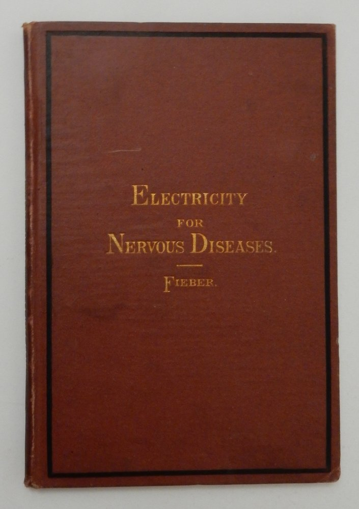 The Treatment of Nervous Diseases By Electricity, a Review of the Present Extent of Electrical Treatment, with Indications for its Employment. Dr. Friedrich Fieber, George M. Schweig.