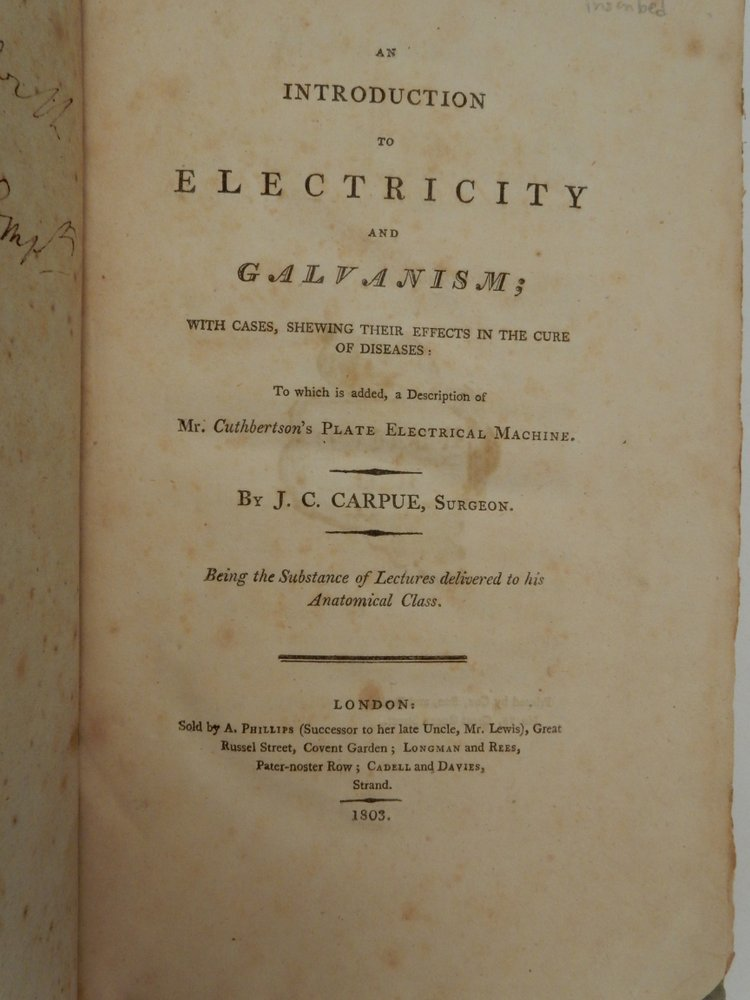 An Introduction to Electricity and Galvanism ; with cases, shewing their effects in the cure of diseases : to which is added, a description of Mr. Cuthbertson's plate electrical machine ... Being the substance of lectures delivered to his anatomical class. J. C. Carpue, Surgeon, Joseph Constantine.