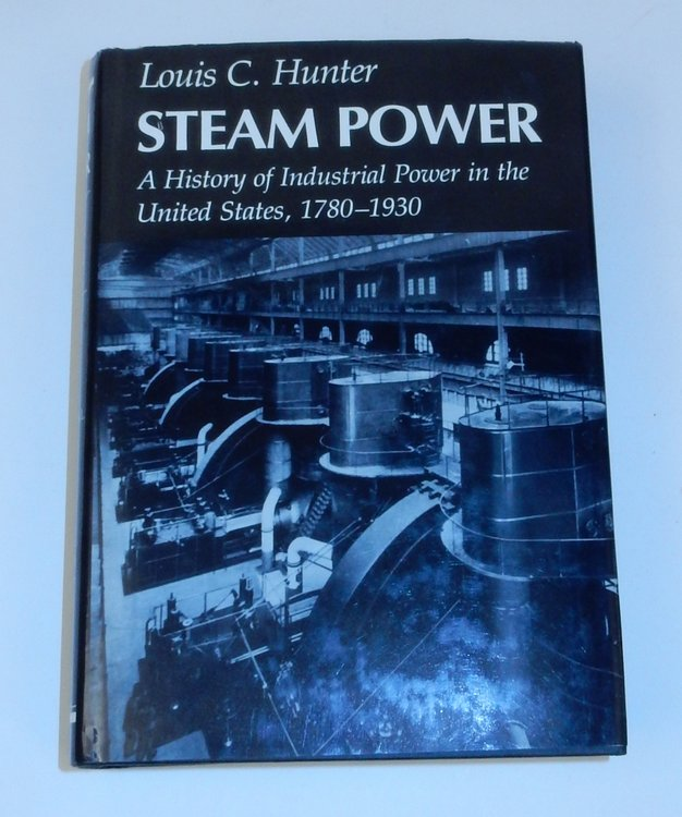 A History of Industrial Power in the United States, 1780-1930. Vol. II. Steam Power. Louis C. Hunter.