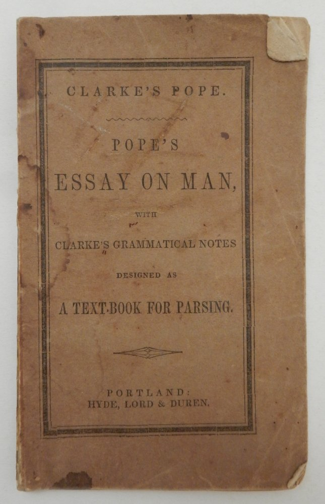 An Essay on Man ; in Four Epistles, to H. St. John, Lord Bolingbroke ... with notes illustrative of the Grammatical Construction designed as a Tex-Book for Parsing. Alexander Pope, Daniel Clark, Clarke.
