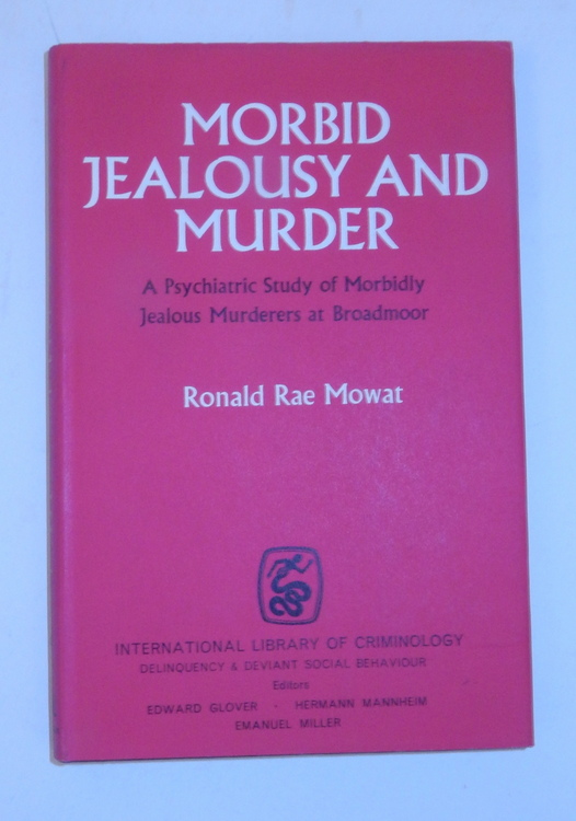 Morbid Jealousy and Murder : A Psychiatric Study of Morbidly Jealous Murderers at Broadmoor. Ronald Rae Mowat.