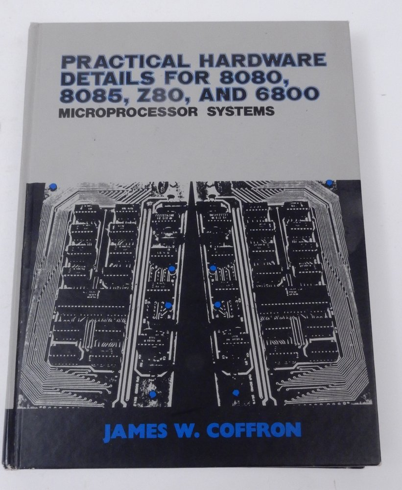 Practical Hardware Details for 8080, 8085, Z80, and 6800 Microprocessor Systems. James W. Coffron.