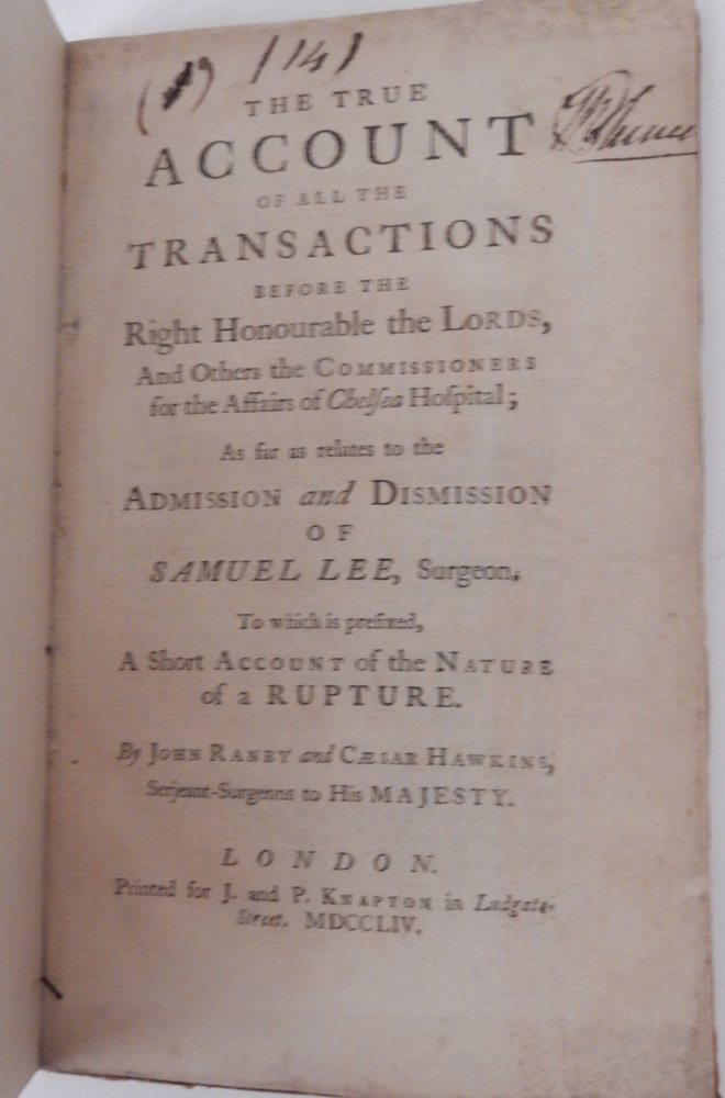 The True Account of all the Transactions before the Right Honourable the Lords, and other the Commissioners for the Affairs of Chelsea Hospital; as far as relates to the Admission and Dismission of SAMUEL LEE, Surgeon, to which is prefixed, A Short Account of the Nature of a RUPTURE. John Ranby, Caesar Hawkins.