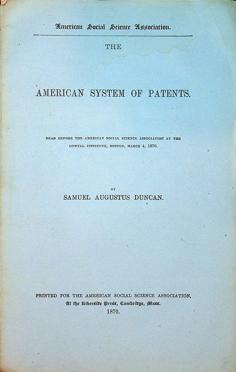 The American System of Patents Read before the American Social Science Association at the Lowell Institute, Boston, March 4, 1870. Samuel Augustus Duncan.