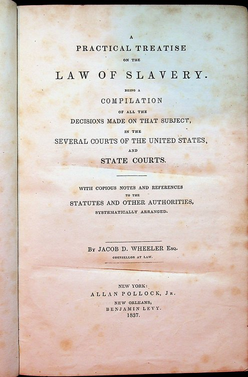 A Practical Treatise on the Law of Slavery. Being a Compilation of all the decisions made on that subject, in the several courts of the United States, and State Courts. With copious Notes and References to the Statutes and other Authorities Systematically Arranged. Jacob D. Wheeler.