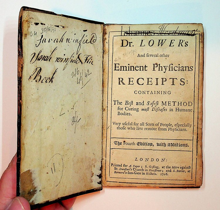Dr. Lower's and several other Eminent Physicians RECEIPTS : Containing the Best and Safest METHOD of Curing most Diseases in Humane Bodies. Very useful for all Sorts of People, especially those who live remote from Physicians The Fourth Edition, with Additions. Dr. Richard Lower, J. W.