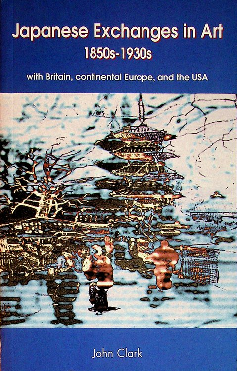 Japanese Exchanges in Art 1850s - 1930s : with Britain, continental Europe and the USA Papers and Research Materials. John Clark.