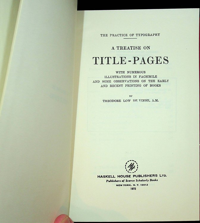 The Practice of Typography : A Treatise on Title-Pages with numerous illustrations in Facsimile and some Observations on the Earlyand Recent Printing of Books. Theodore Low De Vinne.