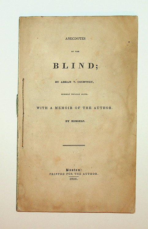 Anecdotes of the Blind; by Abram V. Courtney, himself totally blind. With a memoir of the Author, by himself. Abram V. Courtney.