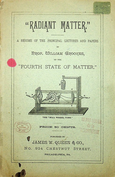 """""""Radiant Matter."""" A resume of the Principal lectures and paper of Prof. William Crookes, on the """"Fourth State of Matter."""" ... Price 50 cents. Prof. William Crookes."""
