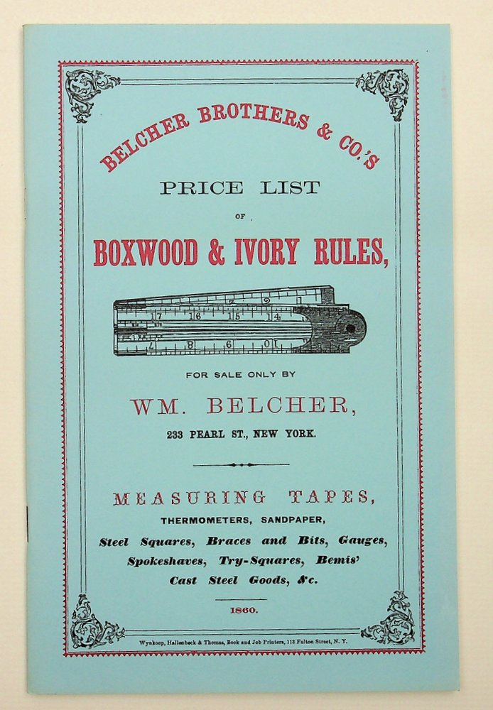 Belcher Brothers & Co.'s Price List of Boxwood & Ivory Rules ... for sale only by Wm. Belcher, 233 Pearl Street, New York. [ reprint of the original 1860 catalogue ]. Wm Belcher, William.