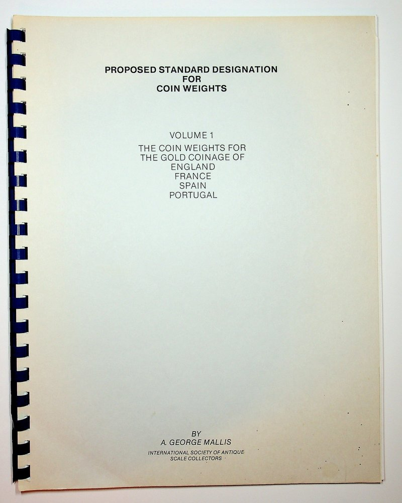 Proposed standard designation for Coin Weights Volume 1: The Coin Weights for Gold Coinage of England France Spain Portugal. A. George Mallis.
