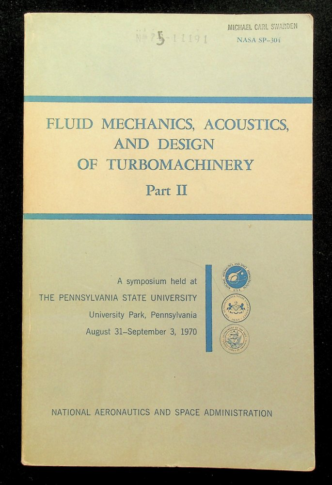 Fluid Mechanics, Acoustics, and Design of Turbomachinery. Part II. A symposium held at the Pennsylvania State University, University Park, Pennsylvania, August 31 to September 3, 1970, and sponsored by the National Aeronautics and Space Administration, the Pennsylvania State University, and the U.S. Navy. B. Lakshminarayana, W. R. Britsch, W. S. Gearhart.