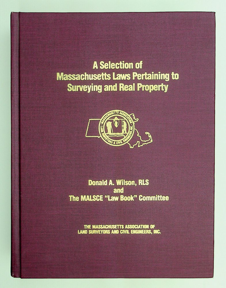 """A Selection of Massachusetts Laws Pertaining to Surveying and Real Property. Donald A. Wilson, MALSCE """"Law Book"""" Committee."""