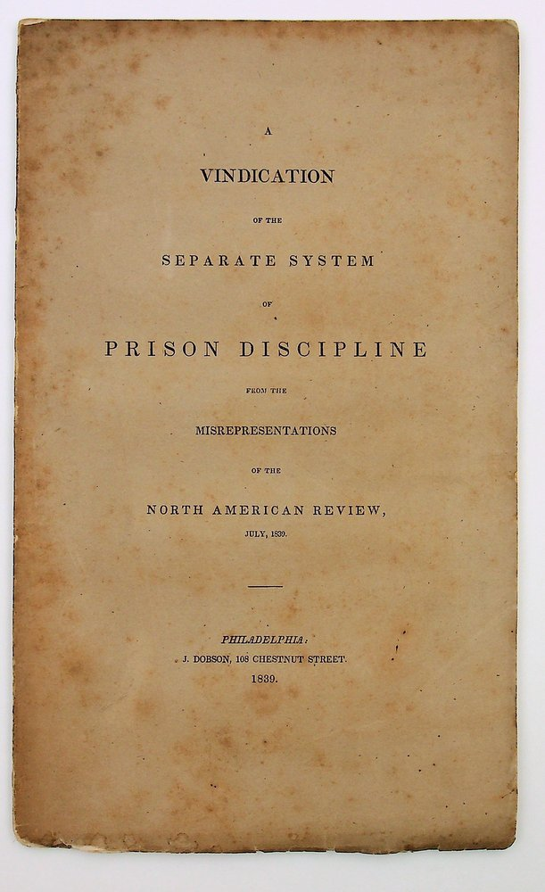 A vindication of the separate system of prison discipline from the misrepresentations of the North American Review, July, 1839. Frederick A. Packard.