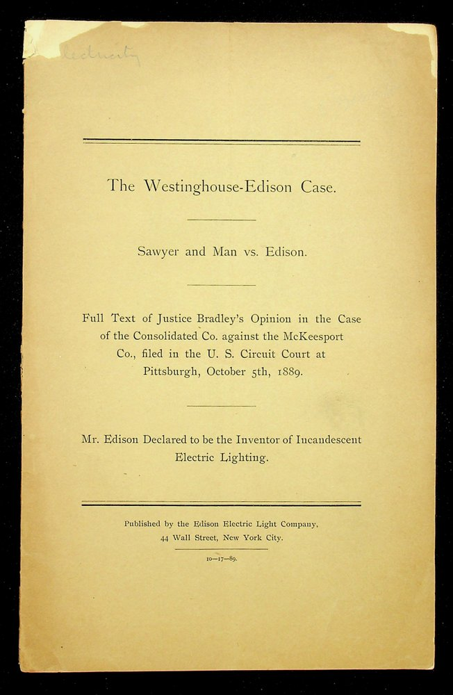 The Westinghouse-Edison case : Sawyer and Man vs. Edison : full text of Justice Bradley's opinion in the case of the Consolidated Co. against the McKeesport Co., filed in the U.S. Circuit Court at Pittsburgh, October 5th, 1889 : Mr. Edison declared to be the inventor of incandescent electric lighting. [ cover title ]. Justice Joseph P. Bradley.