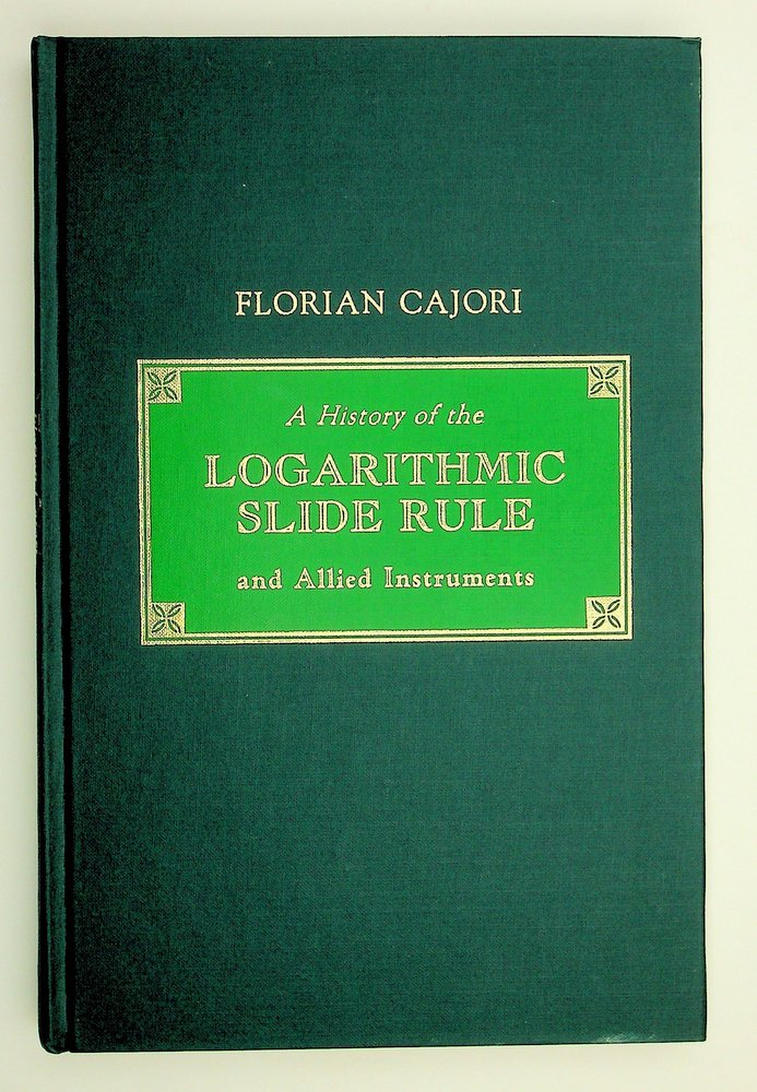 A History of the Logarithmic Slide Rule and Allied Instruments WITH On the History of the Gunter's Scale and the Slide Rule during the Seventeenth Century. Florian Cajori.