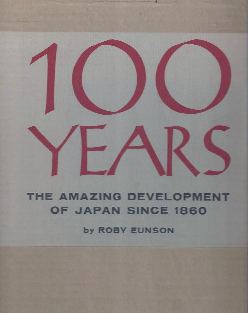 100 Years - the Amazing Development of Japan Since 1860. Roby Eunson.