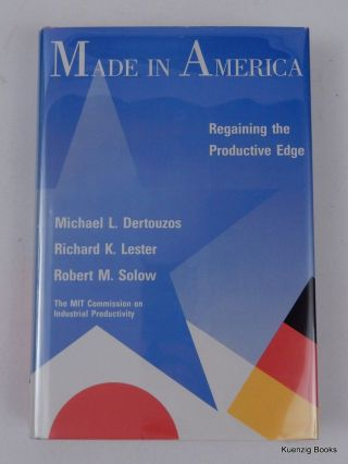 Made in America: Regaining the Productive Edge. Michael L. Dertouzos, Robert M. Solow, Richard K....