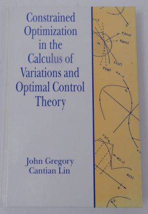 Constrained Optimization in the Calculus of Variations and Optimal Control Theory. John Gregory,...