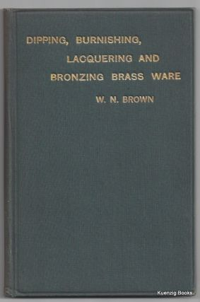 The Principles and Practice of Dipping, Burnishing, Lacquering and Bronzing Brass Ware. William Norman Brown.