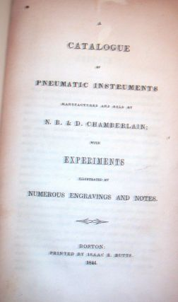 A Catalogue of Pneumatic Instruments Manufactured and Sold By N. B. & D. Chamberlain ; with Experiments Illustrated By Numerous Engravings and Notes WITH Hydrostatic and Hydraulic Apparatus WITH A Price Catalogue of Pneumatic Apparatus, Manufactured and Sold by N. B. & D. Chamberlain, Nos. 2 & 9 School Street