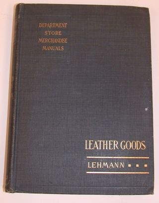 Department Store Merchandise Manuals : The Leather Goods Department. Mary A. Lehmann