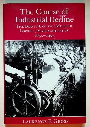 The Course of Industrial Decline: The Boott Cotton Mills of Lowell, Massachusetts, 1835-1955. Laurence F. Gross.