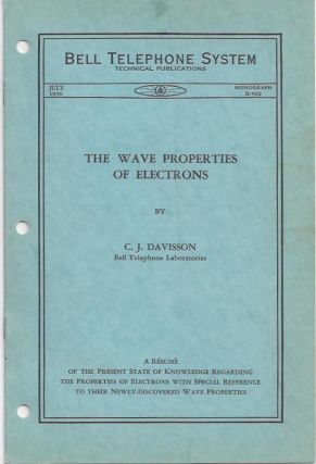 The Wave Properties of Electrons A Resume of the Present State of Knowledge Regarding the Properties of Electrons with Special Reference to Their Newly-Discovered Wave Properties. Dr. Clinton Joseph Davisson.