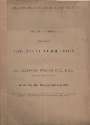 Minutes of Evidence Given Before THE ROYAL COMMISSION by Mr. Alexander Graham Bell, Ph. D. of...