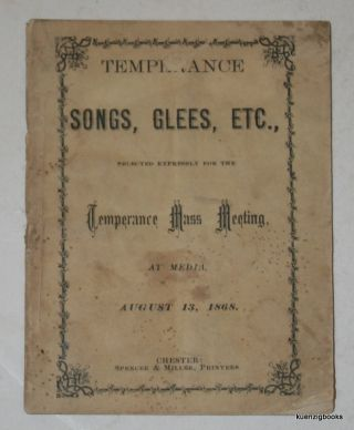 Temperance Songs, Glees, Etc., Selected Expressly for the Temperance Mass Meeting at Media August 13, 1868. anonymous.