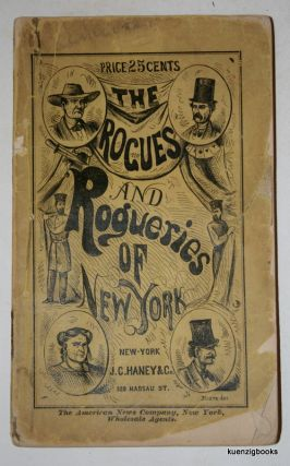 The Rogues and Rogueries of New-York. A Full and Complete Exposure of All the Swindles and Rascalities Carried on or Originated in the Metropolis. anonymous.